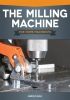 The Milling Machine: For Home Machinists
